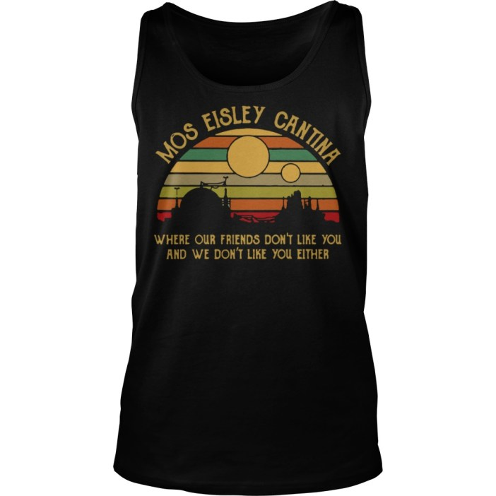 Mos eisley cantina where our friends don't like you and we don't like you either tank top