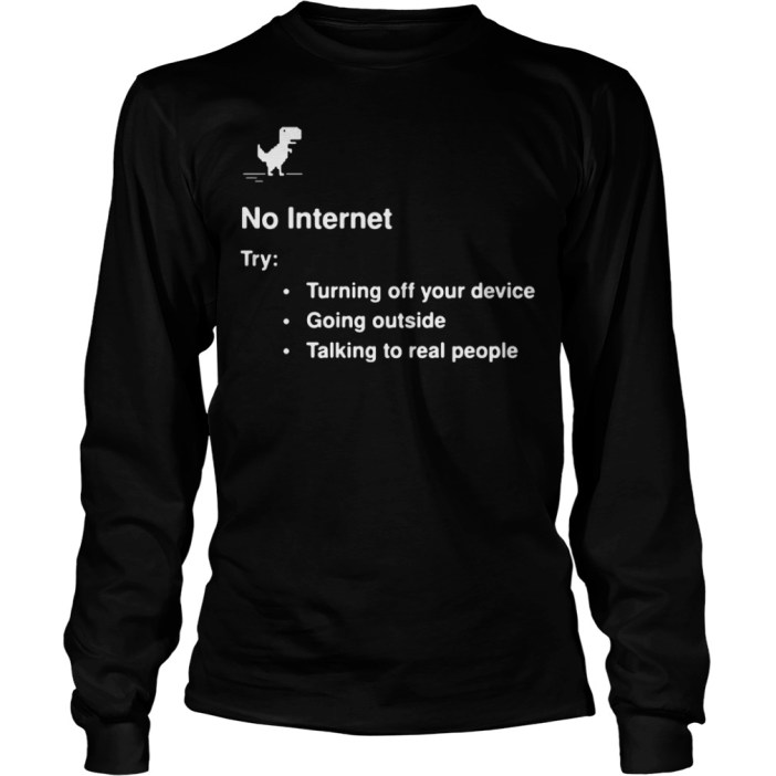 No internet try turning off your device going outside talking to real people long sleeve