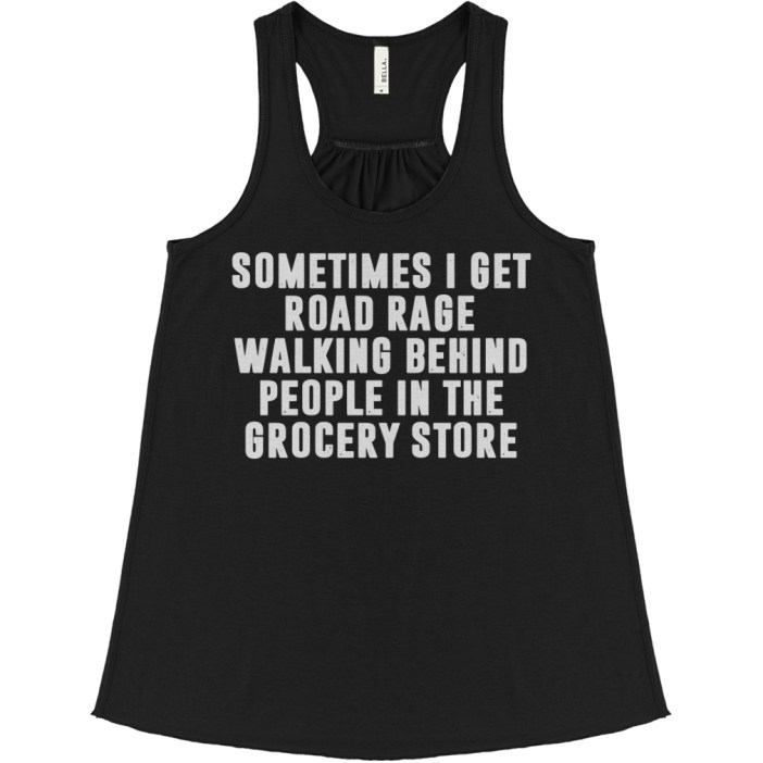 Sometimes I get road rage walking behind people in the grocery store flowy tank