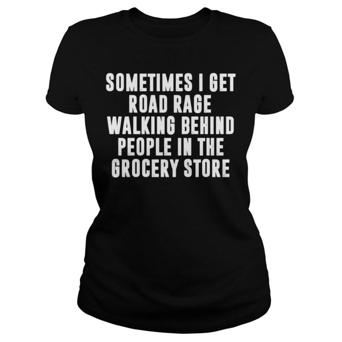 Sometimes I get road rage walking behind people in the grocery store ladies tee