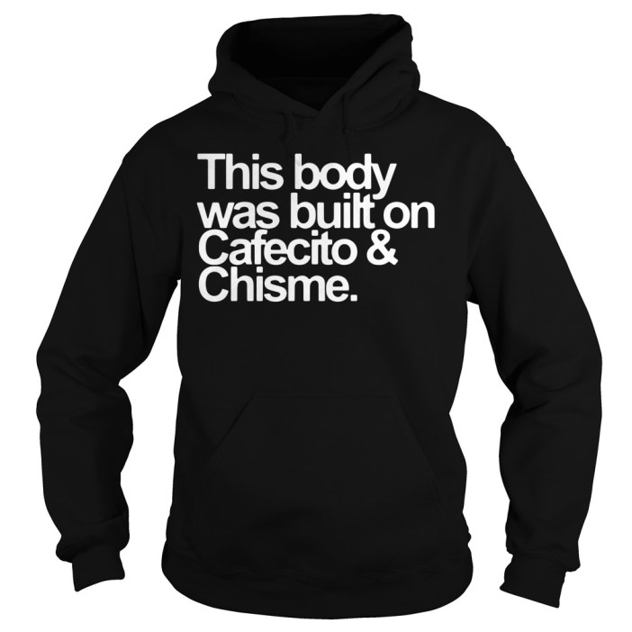 This body was built on Cafecito and Chisme hoodie