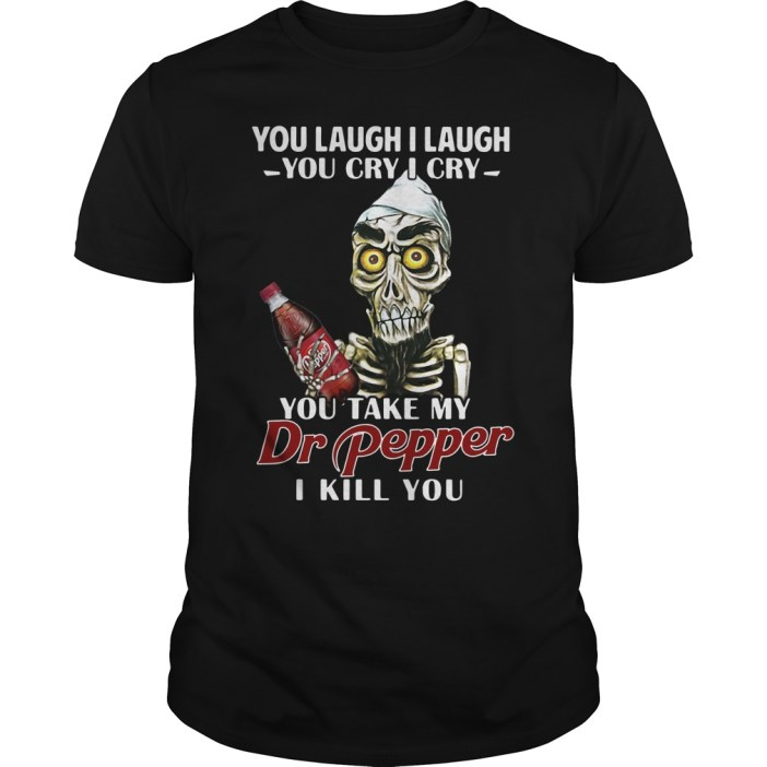 You laugh I laugh you cry I cry you take my Dr Pepper I kill you guys tee