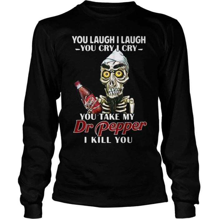 You laugh I laugh you cry I cry you take my Dr Pepper I kill you long sleeve