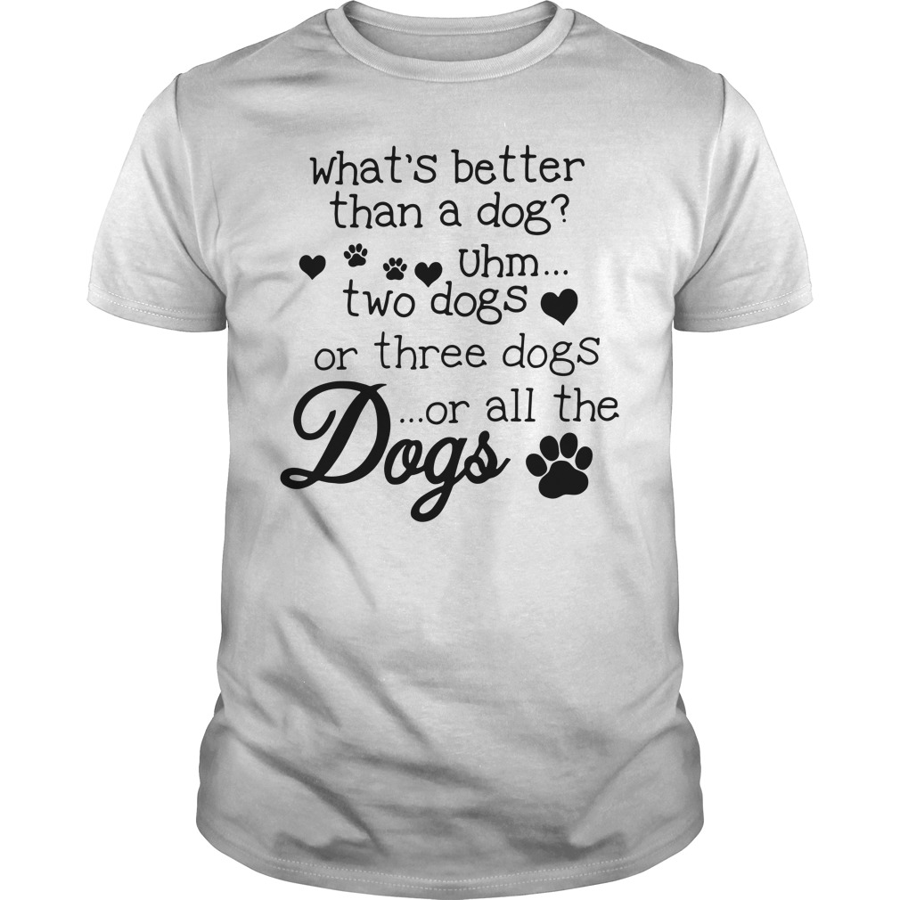 What's better than a dog Uhm two dogs or three dogs or all the dogs guys tee