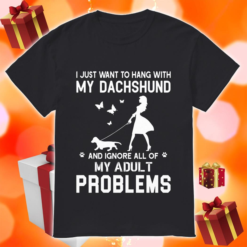 I just want to hang with my dachshund my adult problems shirt