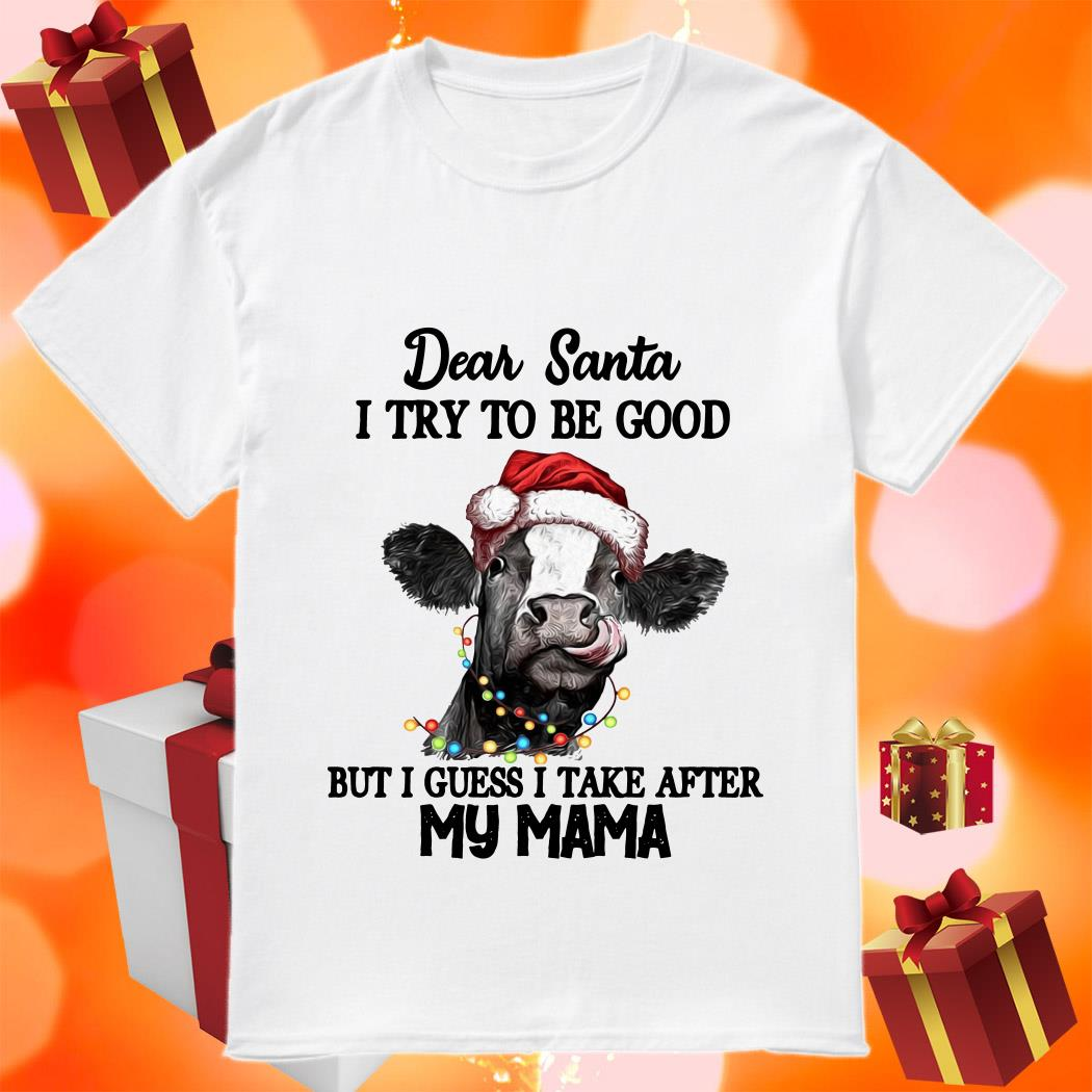 Cow Dear Santa I try to be good but I guess I tale after my mama shirt