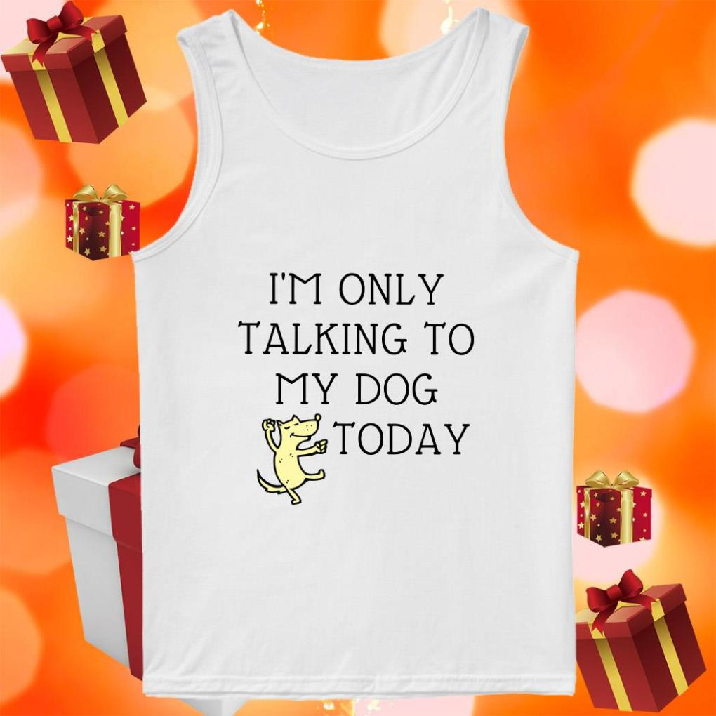 I'm only talking to my dog today tank top