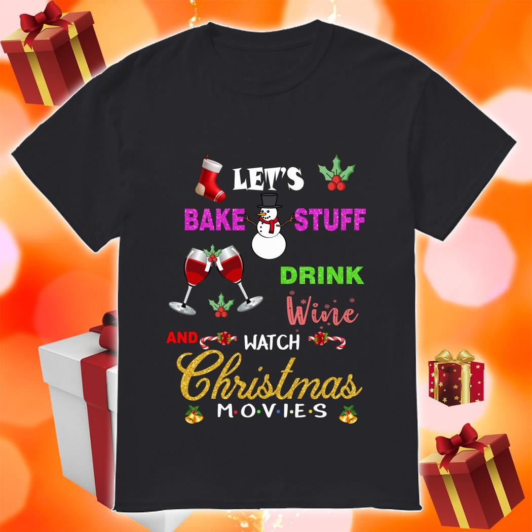 Let's bake stuff drink wine and watch Christmas Movies Friends shirt
