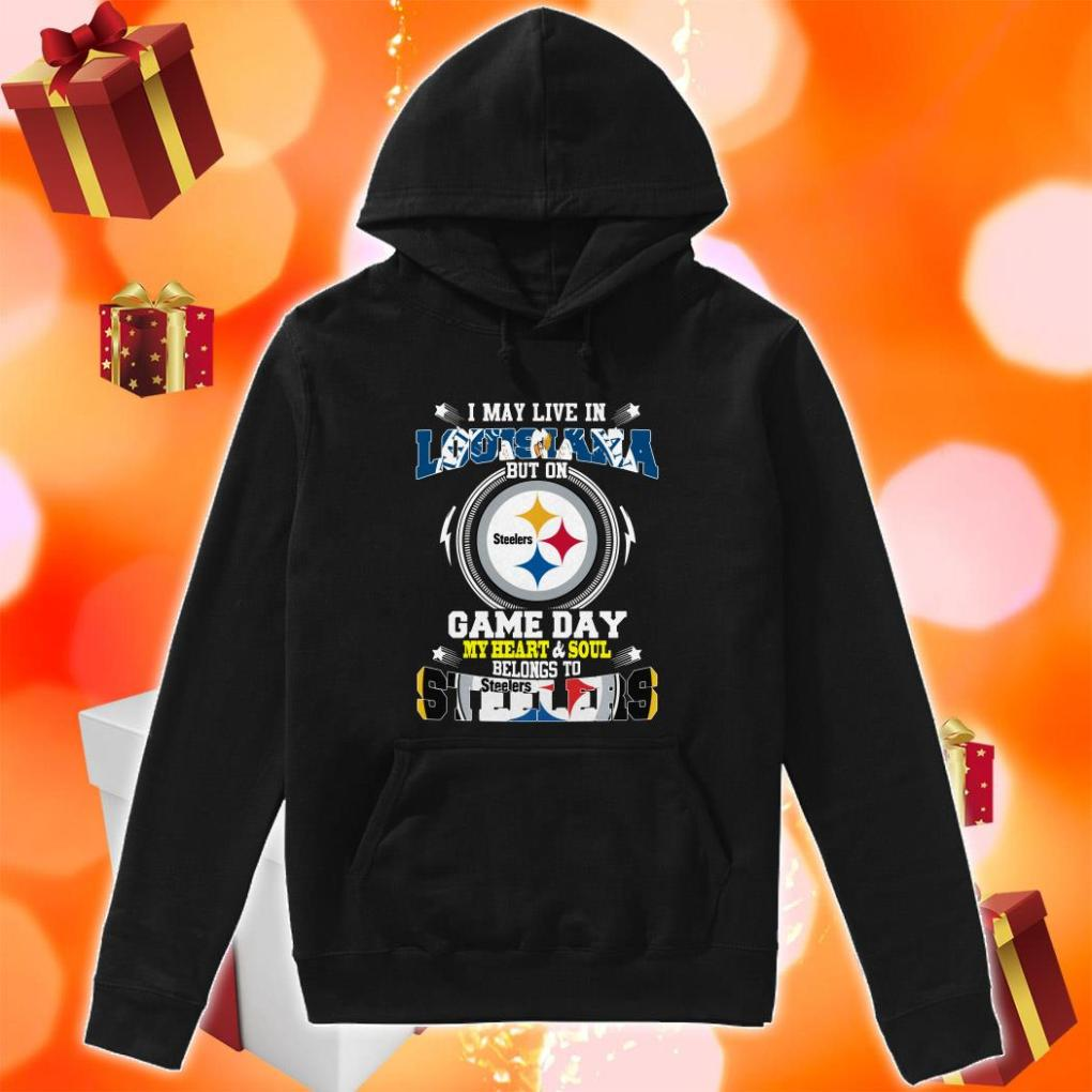 I may live in Louisiana Game day my heart and soul Steelers hoodie