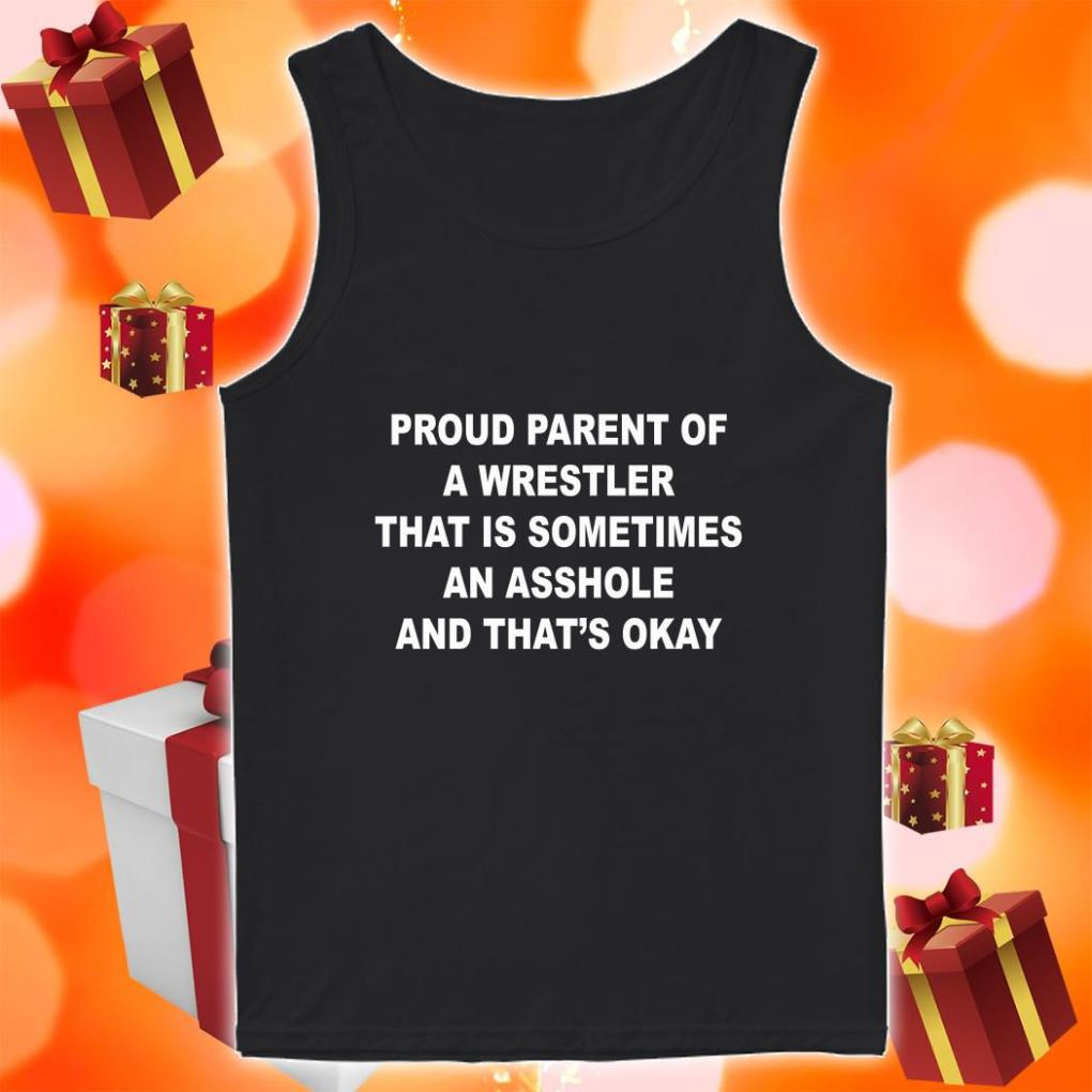 Proud parent of a wrestler that is sometimes an asshole and that's okay tank top