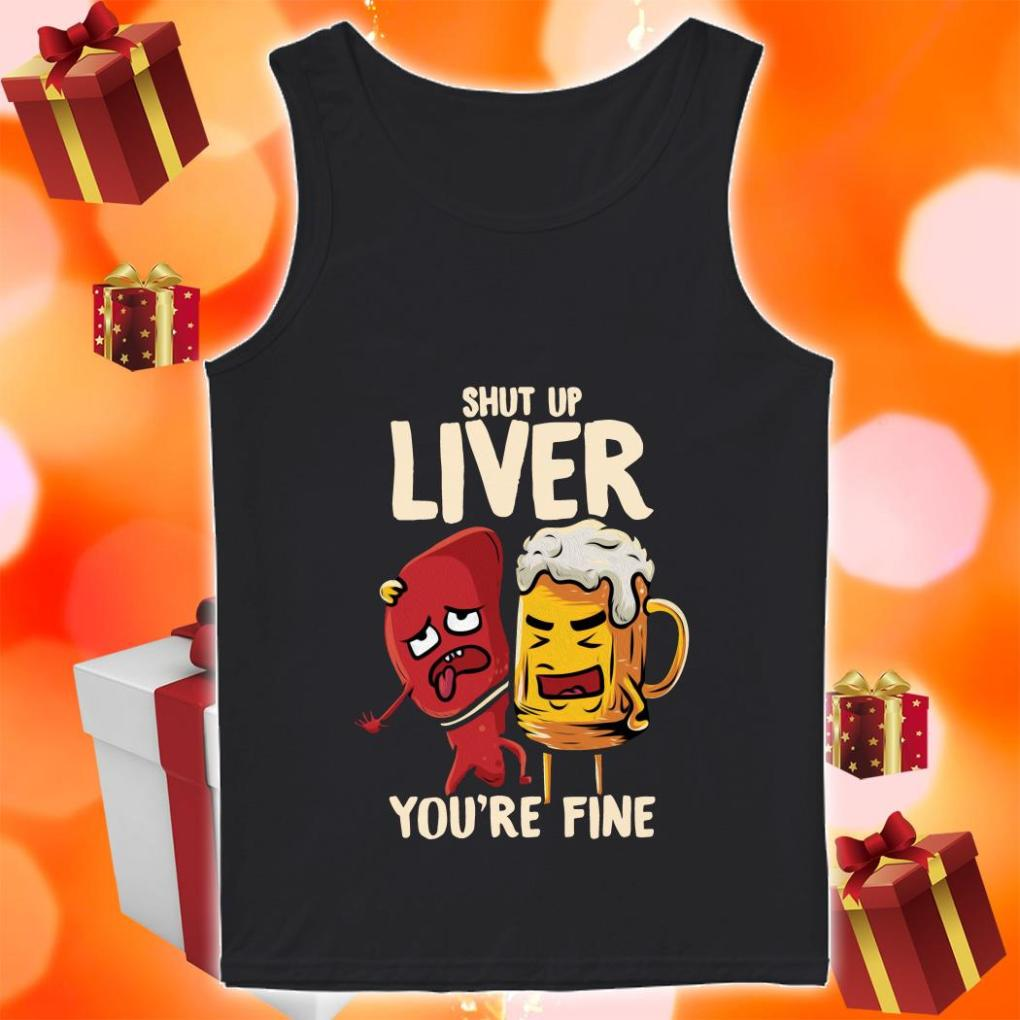 Shut up liver you're fine funny beer tank top