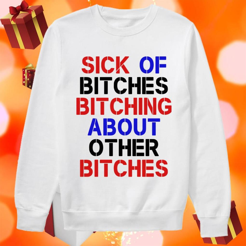 Sick of bitches bitching about other bitches sweater
