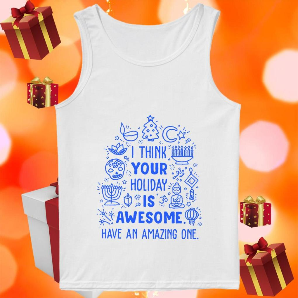 I think your Holiday is awesome have an amazing one Baseball tank top