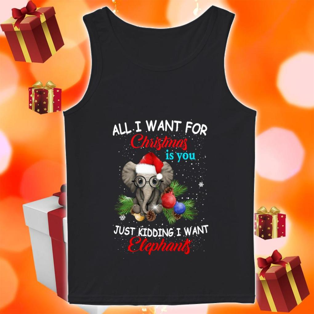 All I want for Christmas is you just kidding I want Elephants tank top