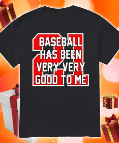 Baseball Has Been Very Very Good To Me shirt