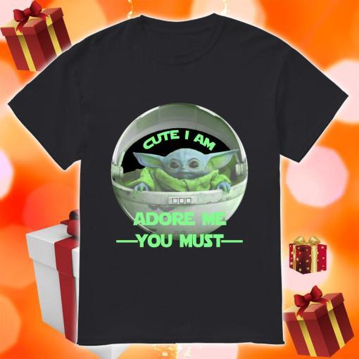 Cute I am Baby Yoda adore me you must shirt