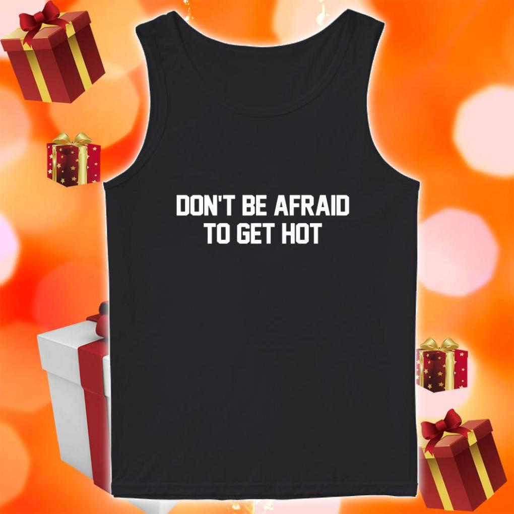 Don't be afraid to get hot shirt 1 Picturestees Clothing - T Shirt Printing on Demand