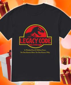 Legacy Code it worked for 65 million years no one know no one know why shirt