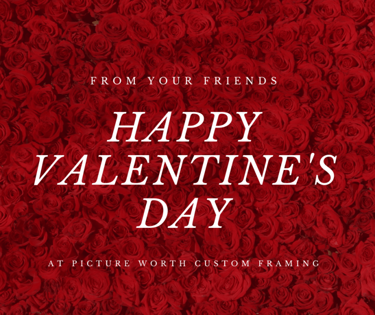 Hopefully, the 2021 Valentine's Day is the last Valentine's Day that we celebrate while quarantined or partially locked down from the COVID-19 pandemic.  We wish you and your loved one's a Happy Valentine's Day from your local framing team at Picture Worth Custom Framing.