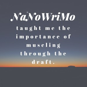 NaNoWriMo taught me the importance of muscling through a draft.