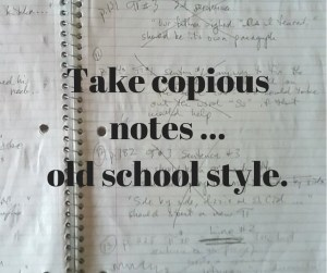 Take copious notes...old school style.