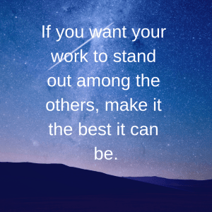 If you want your work to stand out among the others, make it the best it can be.