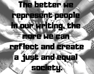 The better we represent people in our writing, the more we can reflect and create a just and equal society.