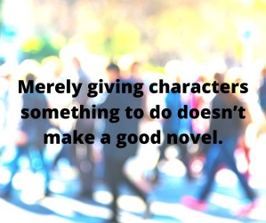 Merely giving characters something to do doesn't make a good novel.