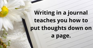 Writing in a journal teaches you to put thoughts down on a page.