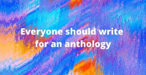 Everyone should write for an anthology