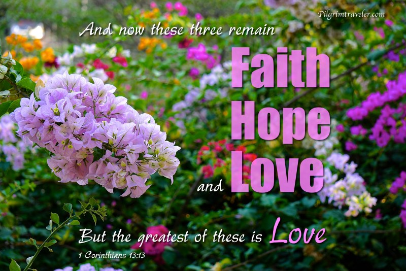 """1 Corinthians 13:13 And now these three remain: """"Faith, Hope and Love. But the greatest of these is Love."""""""