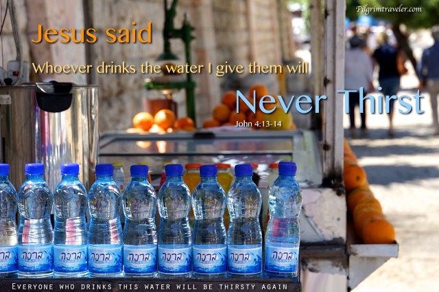 "John 4:13-14 Jesus said ""Everyone who drinks the water I give them will never thirst."""