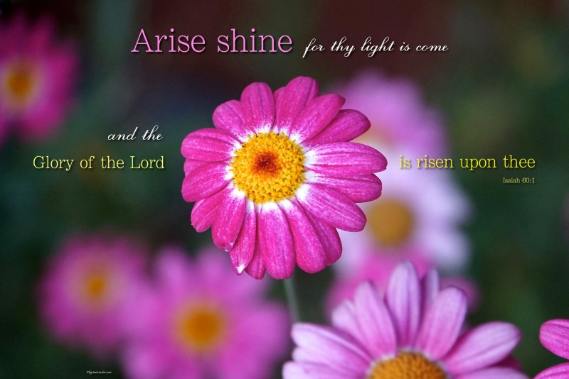 "Isaiah 60:1 ""Arise shine for thy light is come and the glory of the Lord is risen upon thee."""