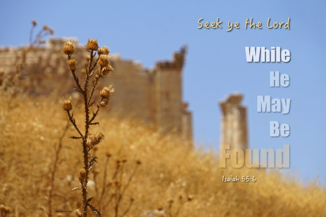 """Isaiah 55:6 """"Seek ye the Lord while he may be found, call ye upon him while he is near."""""""