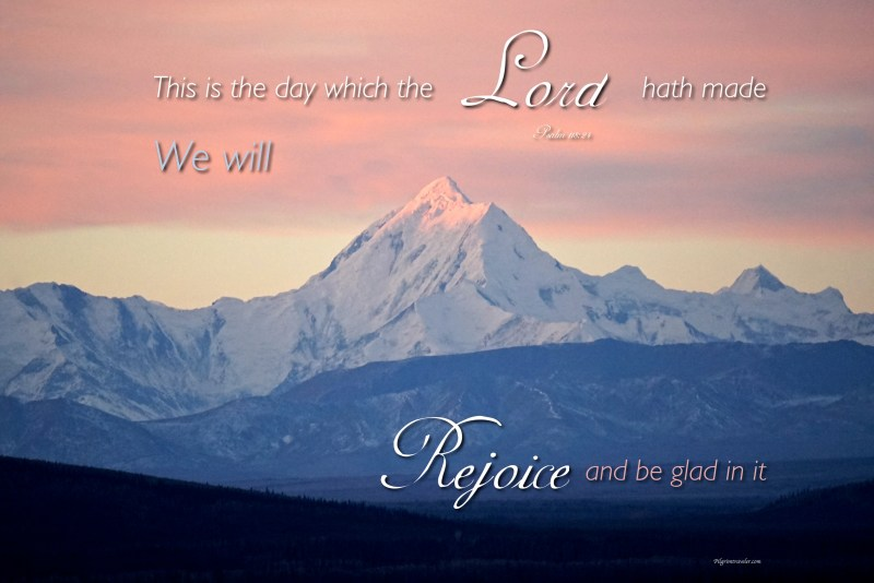"""Psalm 118:24 """"This is the day which the Lord hath made we will rejoice and be glad in it."""""""