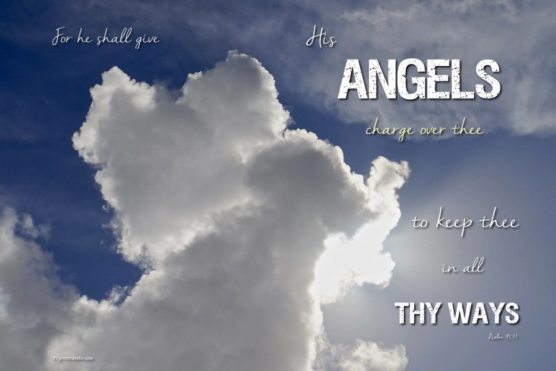 "Psalm 91:11 ""For he shall give his angels charge over thee, to keep thee in all thy ways."""
