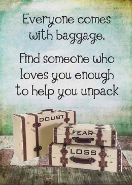 Everyone comes with baggage. Find someone who loves you enough to help you unpack.