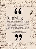 Forgiving does not erase the bitter past. A healed memory is not a deleted memory. Instead, forgiving what we cannot change creates a new way to remember. We change the memory of our past into a hope for our future.