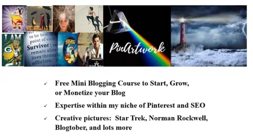 PinArtwork - A blog to help people start, grow, or monetize their Blog.  Also a big fan of Pinterest and SEO with some of the pins I've designed.