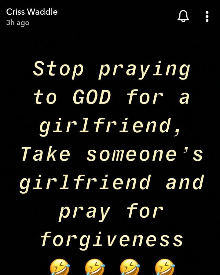 Stop praying to GOD for a girlfriend, Take someone's girlfriend and pray for forgiveness – Criss Waddle 2