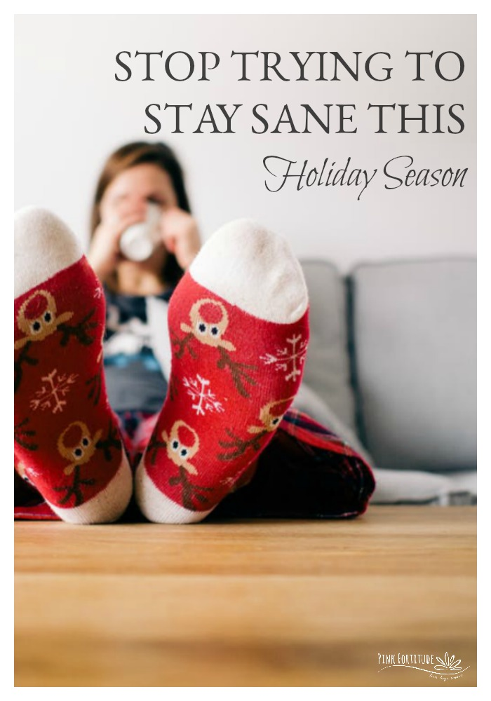 Yes. You read that right. STOP trying to stay sane this holiday season! Stop reading articles about how to keep your cool, how to remain stress-free, how to not feel like a chicken with your head cut off etc. etc. etc. (But keep reading this one...)
