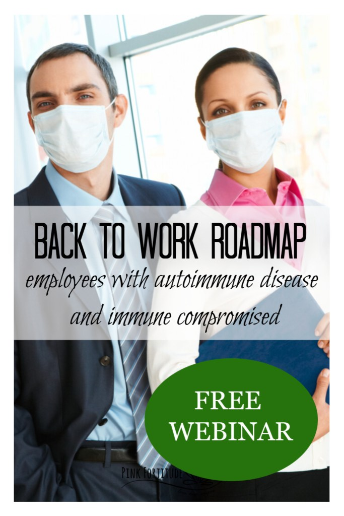 """In thisFREE webinar, I'm going to share the roadmap for going back to work specific to employees with Autoimmune Disease and the immune-compromised. Both employers and employees will benefit from these best practices to consider as we make the transition to our """"new normal"""" in the workplace."""