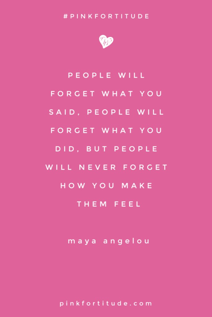 People forget what you said, people forget what you did, but people will never forget how you made them feel. Maya Angelou inspirational quote