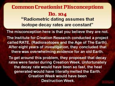 Radiometric dating assumes that isotope decay rates are constant.