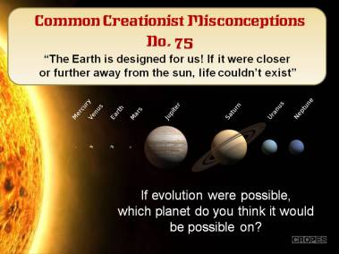 The Earth is designed for us. If it were closer or further away from the sun, life couldn't exist.
