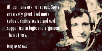 All opinions are not equal. Some are a very great deal more robust, sophisticated and well supported in logic and argument than others. - Douglas Adams
