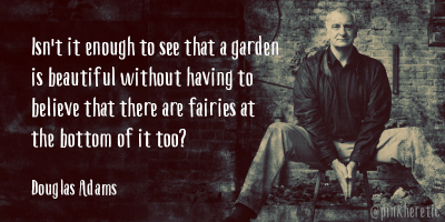Isn't it enough to see that a garden is beautiful without having to believe that there are fairies at the bottom of it too? Douglas Adams