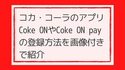 コカ・コーラのアプリ Coke ON(コークオン)やCoke ON pay(コークオンペイ)の登録方法を画像付きで紹介