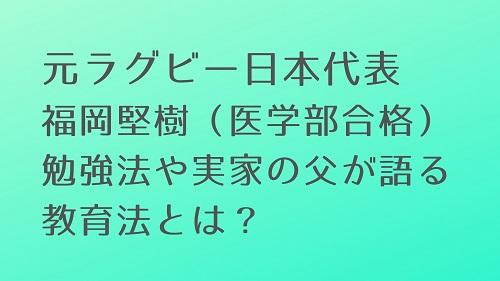 元ラグビー日本代表福岡堅樹さん(順天堂大学医学部合格)勉強法や実家の父が語る教育法とは?