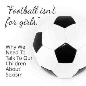 """Football isn't for girls"": Why we need to talk to our children about sexism"